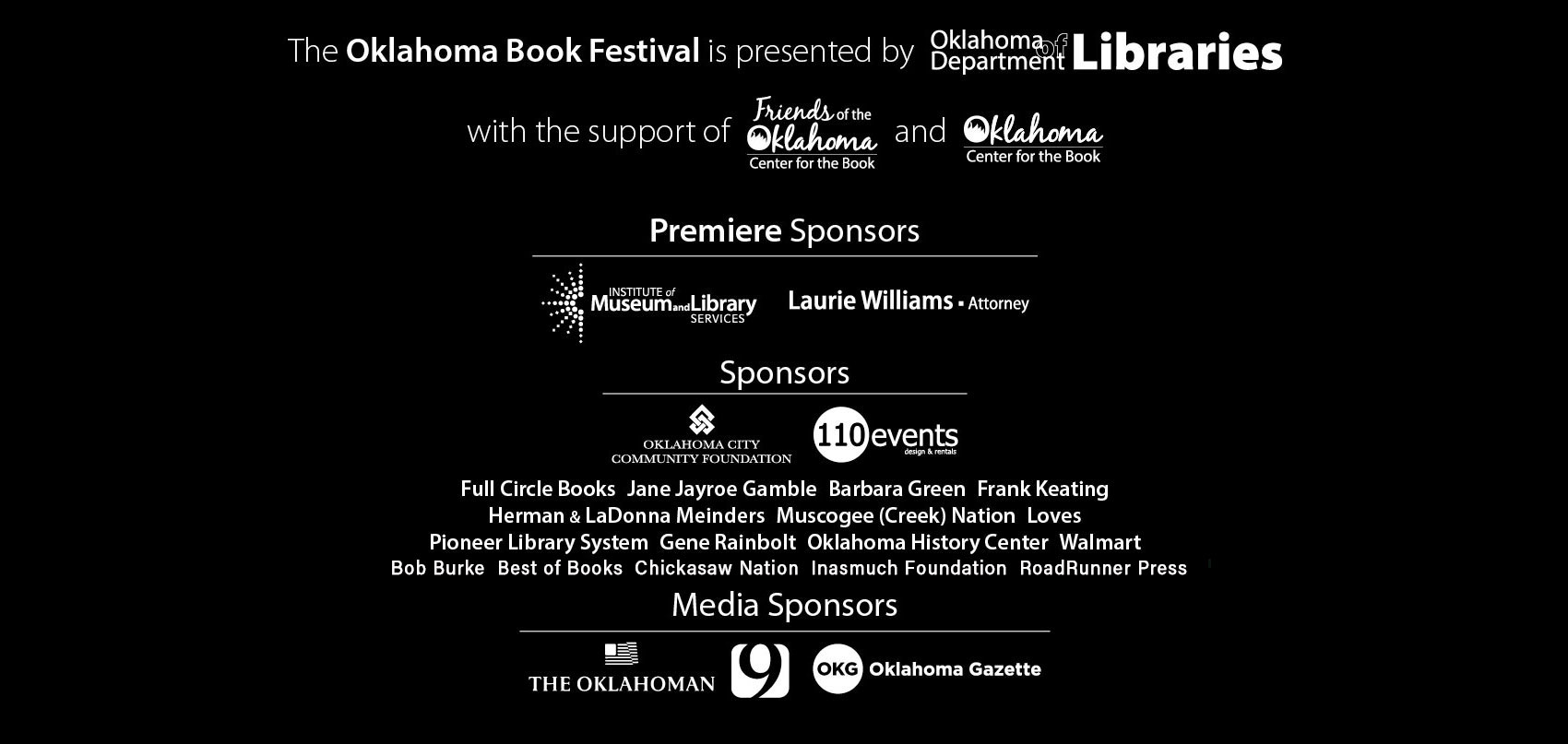 The Oklahoma Book Festival is presented by Oklahoma Department of Libraries with support of Friends of the Oklahoma Center for the Book and Oklahoma Center for the Book. Premier Sponsors include Institute of Museums and Libraries Services and Laurie Williams- Attorney. Additional Festival Sponsors are Oklahoma City Community Foundation, 110 Events, Jane Jayroe Gamble, Bob Burke, Barbara Green, Frank Keating, Herman & Ladonna Meinders, Full Circle Books, Best of Books, Chickasaw Nation, Muskogee Creek Nation, Love's, Pioneer Library System, Gene Rainbolt, Inasmuch Foundation, Oklahoma History Center, RoadRunner Press, and Walmart. Media Sponsors include News 9, The Oklahoman, and Oklahoma Gazette.